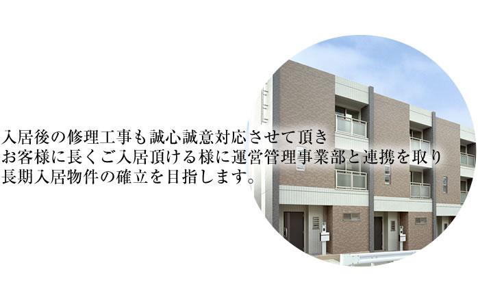 入居後の修理工事も誠心誠意対応させて頂き、お客様に長くご入居頂ける様に運営管理事業部と連携を取り、長期入居物件の確立を目指します。
